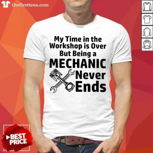 My Time In The Workshop Is Over But Being A Mechanic Never Ends Shirt