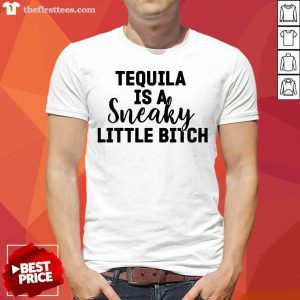 Tequila Is A Sneaky Little Bitch Shirt