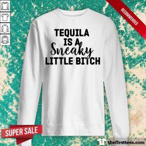 Tequila Is A Sneaky Little Bitch Sweatshirt