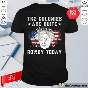 The Colonies Are Quite Rowdy Today American Flag Shirt