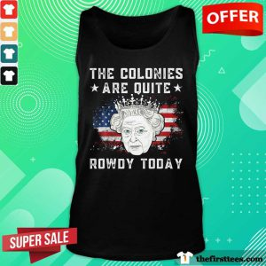 The Colonies Are Quite Rowdy Today American Flag Tank Top