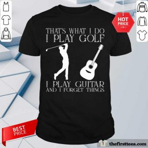 Top That What I Do I Play Golf I Play Guitar And I Forget Things Shirt