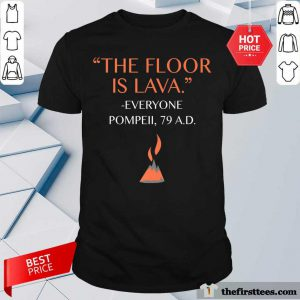 Top The Floor Is Lava Everyone Pompeii 79 AD Shirt
