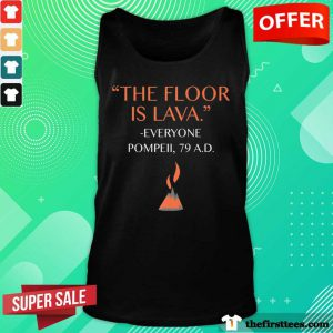 Top The Floor Is Lava Everyone Pompeii 79 AD Tank Top