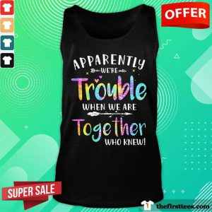 Apparently We're Trouble When We Are Together Who Knew Tank Top