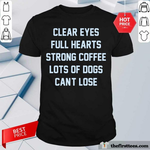 Clear Eyes Full Hearts Strong Coffee Lots Of Dogs Can't Lose Shirt