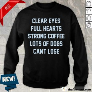 Clear Eyes Full Hearts Strong Coffee Lots Of Dogs Can't Lose Sweatshirt