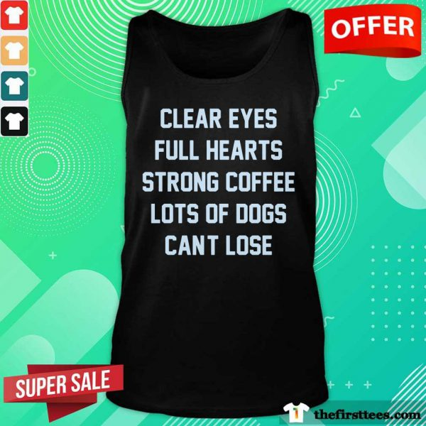 Clear Eyes Full Hearts Strong Coffee Lots Of Dogs Can't Lose Tank Top
