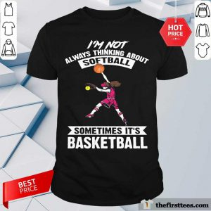 Girl I'm Not Always Thinking About Softball Sometimes It's Basketball Shirt