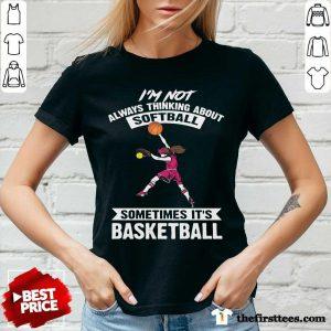 Girl I'm Not Always Thinking About Softball Sometimes It's Basketball V-Neck