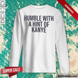 Humble With A Hint Of Kanye Sweatshirt