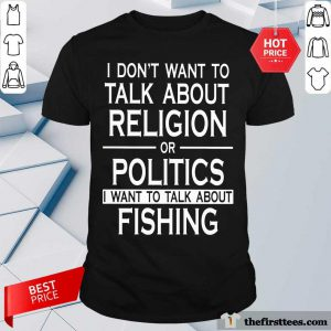 I Don't Want To Talk About Religion Or Politics Fishing Shirt