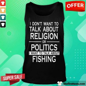 I Don't Want To Talk About Religion Or Politics Fishing Tank Top