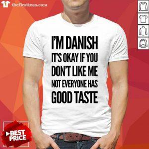 I'm Danish It's Okay If You Don't Like Me Not Everyone Has Good Taste Shirt