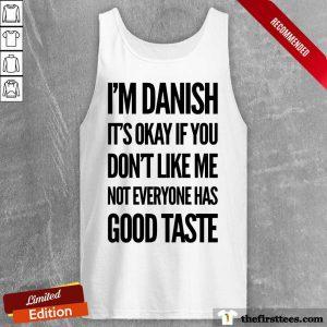 I'm Danish It's Okay If You Don't Like Me Not Everyone Has Good Taste Tank Top