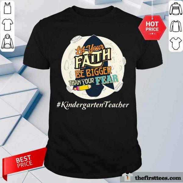 Let Your Faith Be Bigger Than Your Fear Kindergarten Teacher Shirt