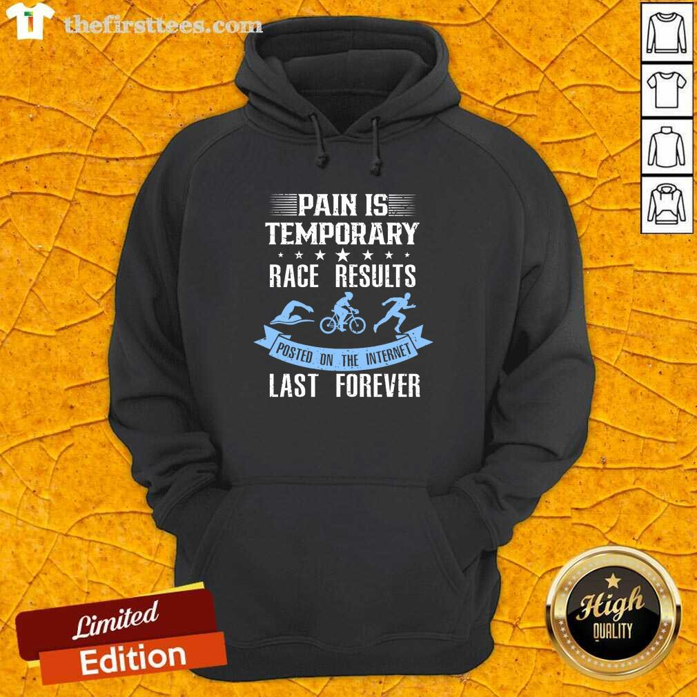 Pain Is Temporary Race Results Posted On The Internet Last Forever Hoodie