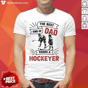 The Best Dad Kind Of Raise A Hockey Shirt