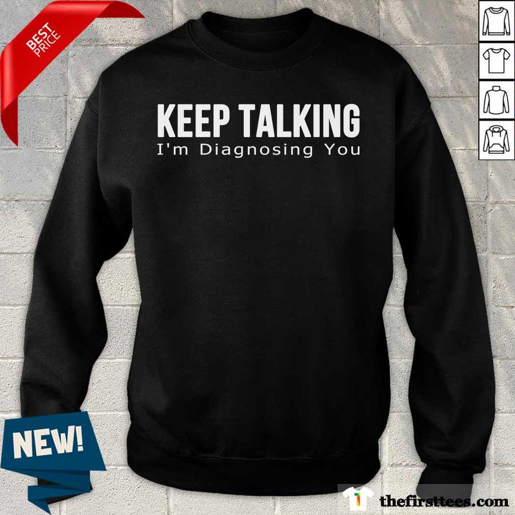 Top Keep Talking I'm Diagnosing You Sweatshirt