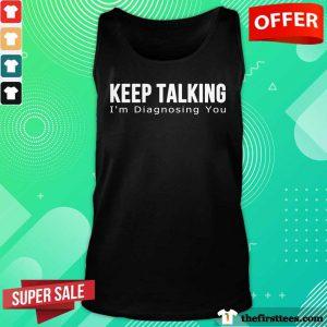 Top Keep Talking I'm Diagnosing You Tank Top