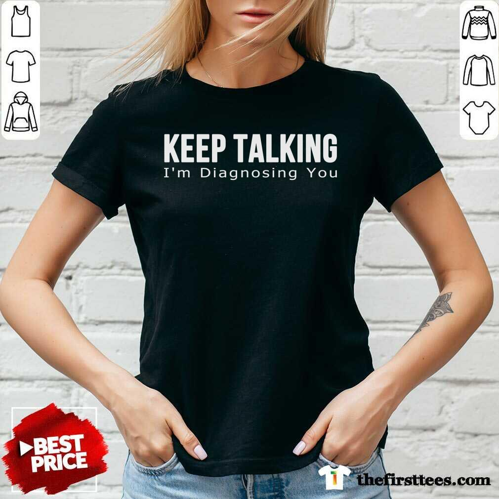 Top Keep Talking I'm Diagnosing You V-Neck